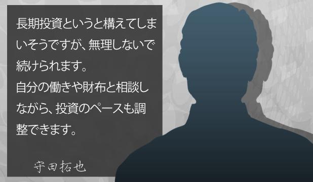 守田拓也様 お客様の声「長期投資というと構えてしまいそうですが、無理しないで続けられます。自分の働きや財布と相談しながら、投資のペースも調整できます。