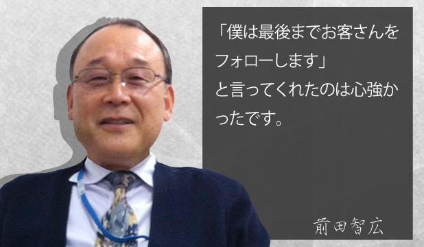 前田智広様 お客様の声「僕は最後までお客さんをフォローしますと言ってくれたのは心強かったです。
