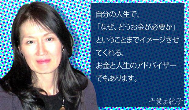 千葉由紀子様 お客様の声「自分の人生で、なぜ、どうお金が必要かまでイメージさせてくれる、お金と人生のアドバイザーでもあります。